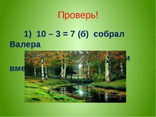 Проверь! 1) 10 – 3 = 7 (б) собрал Валера 2) 10 + 7 = 17(б) собрали вместе
