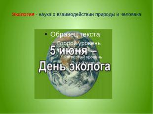 Экология - наука о взаимодействии природы и человека