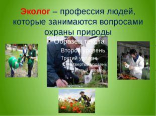 Эколог – профессия людей, которые занимаются вопросами охраны природы