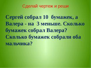 Сделай чертеж и реши Сергей собрал 10 бумажек, а Валера - на 3 меньше. Сколь