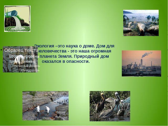 Экология –это наука о доме. Дом для человечества - это наша огромная планета...