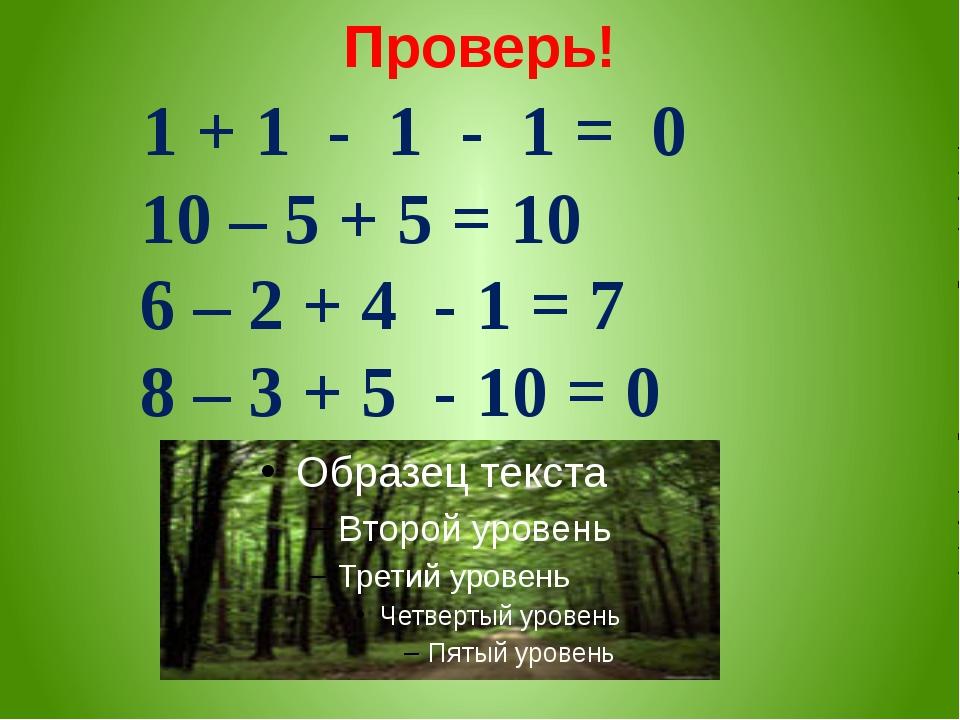 Проверь! 1 + 1 - 1 - 1 = 0 10 – 5 + 5 = 10 6 – 2 + 4 - 1 = 7 8 – 3 + 5 - 10 = 0