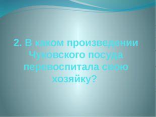 2. В каком произведении Чуковского посуда перевоспитала свою хозяйку?