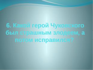 6. Какой герой Чуковского был страшным злодеем, а потом исправился?