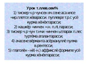Урок т.ллев.сем% 1) тискер ч.р чунсен яч.сене аса илсе =ир.плетсе хёварасси: