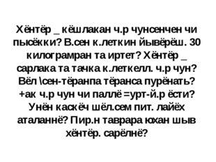 Хёнтёр _ кёшлакан ч.р чунсенчен чи пысёкки? В.сен к.леткин йывёрёш. 30 килогр