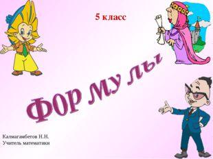 5 класс Калмагамбетов Н.Н. Учитель математики
