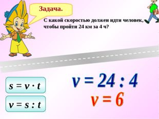 Задача. C какой скоростью должен идти человек, чтобы пройти 24 км за 4 ч? s =