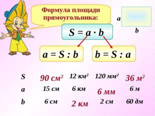 Формула площади прямоугольника: S = a ∙ b а = S : b b = S : a 90 см2 2 км 6 м