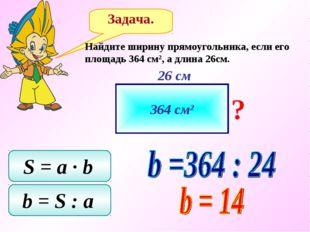 Задача. Найдите ширину прямоугольника, если его площадь 364 см2, а длина 26см