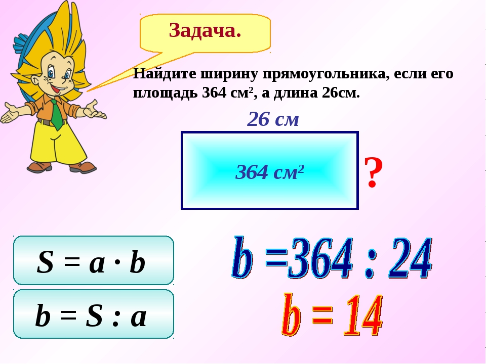 Задача. Найдите ширину прямоугольника, если его площадь 364 см2, а длина 26см...