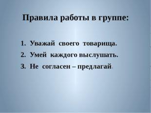 Правила работы в группе: 1. Уважай своего товарища. 2. Умей каждого выслушат