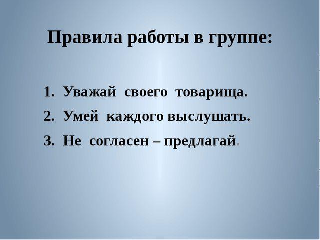 Правила работы в группе: 1. Уважай своего товарища. 2. Умей каждого выслушат...