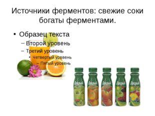 Источники ферментов: свежие соки богаты ферментами.
