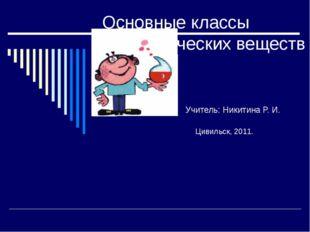 Основные классы неорганических веществ Учитель: Никитина Р. И. Цивильск, 2011.