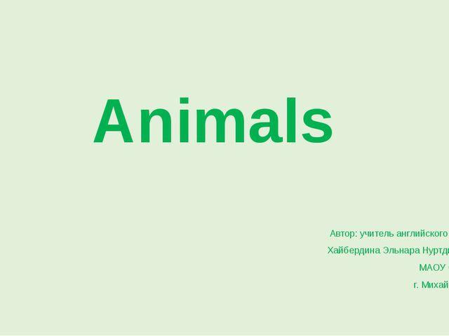 Animals Автор: учитель английского языка, Хайбердина Эльнара Нуртдиновна МАОУ...