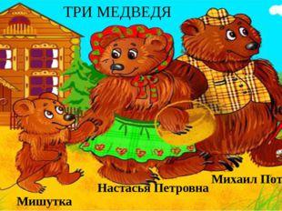 Михаил Потапыч Настасья Петровна Мишутка ТРИ МЕДВЕДЯ