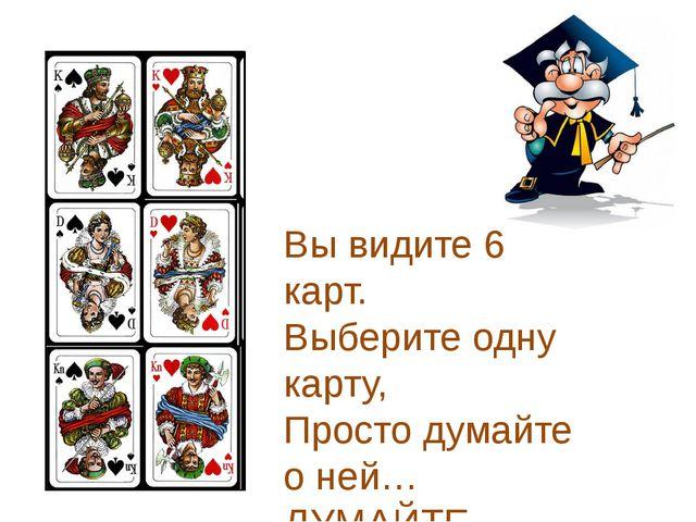 Вы видите 6 карт. Выберите одну карту, Просто думайте о ней… ДУМАЙТЕ…
