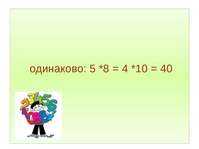 одинаково: 5*8 = 4*10 = 40