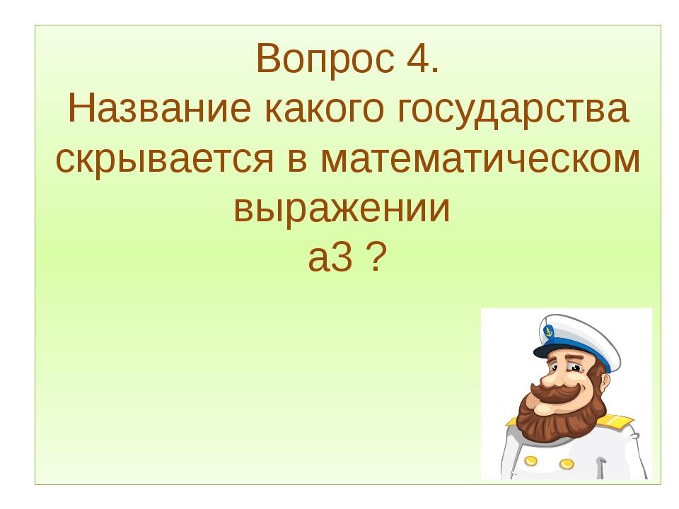 Вопрос 4. Название какого государства скрывается в математическом выражении а...