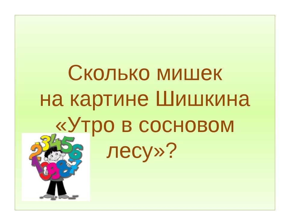 Сколько мишек накартинеШишкина «Утро в сосновом лесу»?