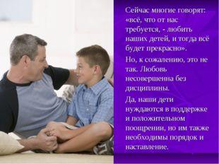 Сейчас многие говорят: «всё, что от нас требуется, - любить наших детей, и т