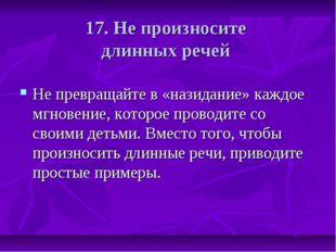 17. Не произносите длинных речей Не превращайте в «назидание» каждое мгновени