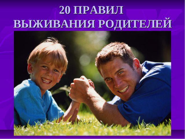 20 ПРАВИЛ ВЫЖИВАНИЯ РОДИТЕЛЕЙ