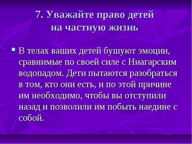 7. Уважайте право детей на частную жизнь В телах ваших детей бушуют эмоции, с...