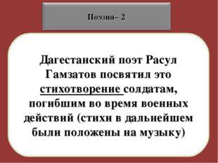 Дагестанский поэт Расул Гамзатов посвятил это стихотворение солдатам, погибши