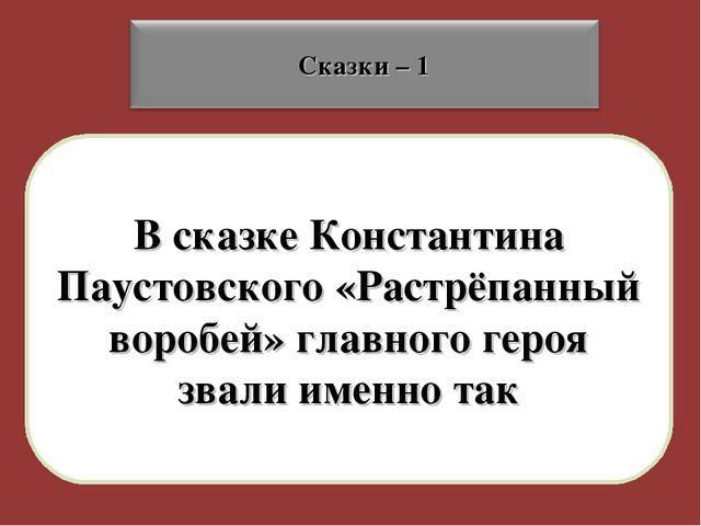 В сказке Константина Паустовского «Растрёпанный воробей» главного героя звали...