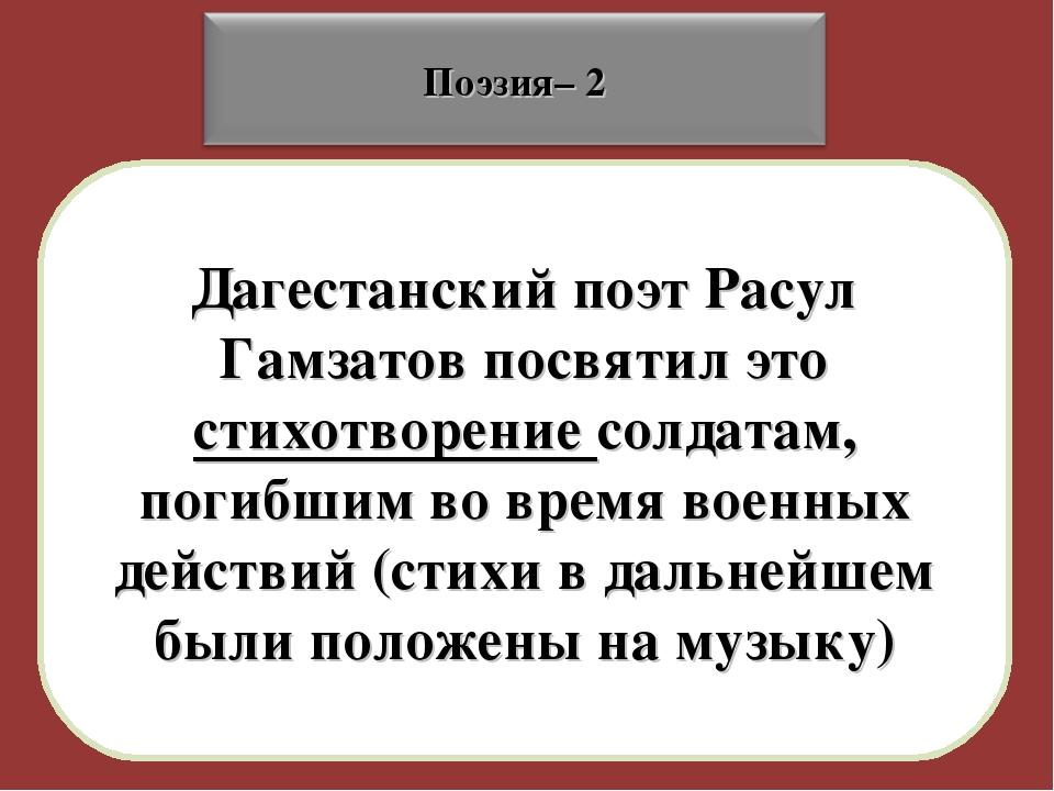 Дагестанский поэт Расул Гамзатов посвятил это стихотворение солдатам, погибши...