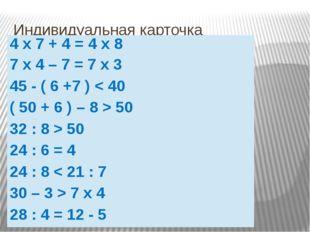 Индивидуальная карточка 4х7 + 4 = 4х8 7х4 – 7=7х3 45 -( 6 +7)< 40 ( 50 + 6 )
