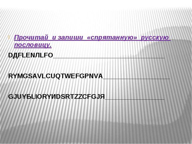 Прочитай и запиши «спрятанную» русскую пословицу. DДFLЕNЛLFО________________...