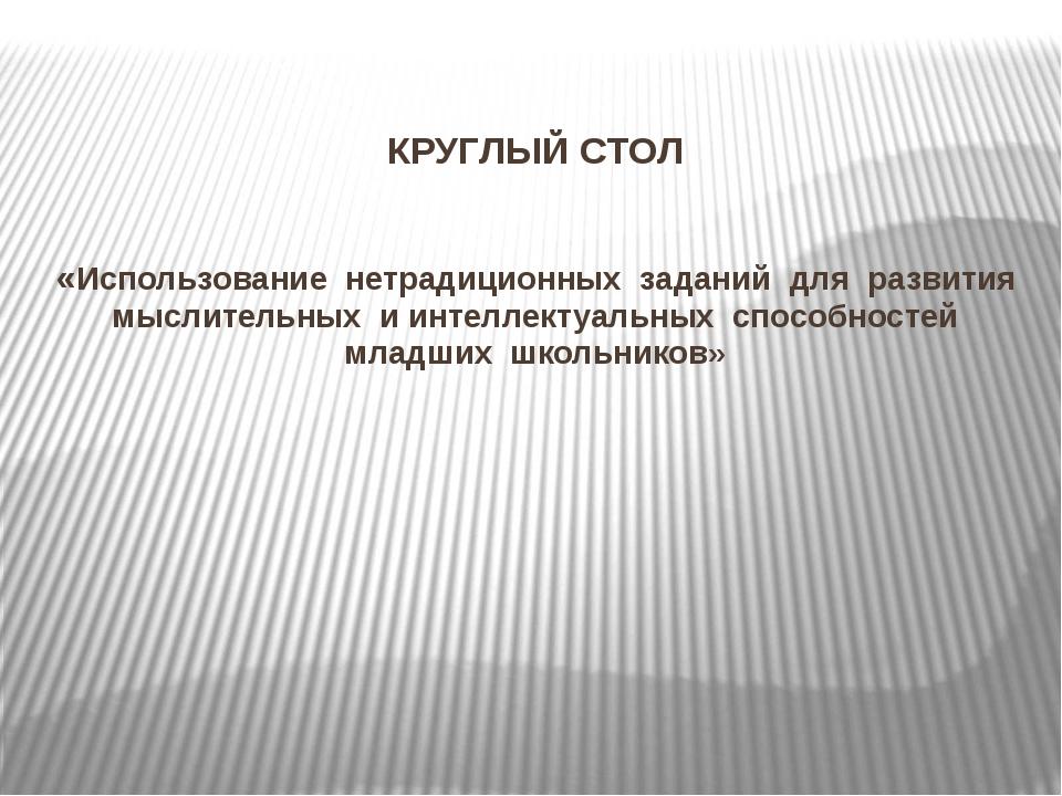 КРУГЛЫЙ СТОЛ «Использование нетрадиционных заданий для развития мыслительных...