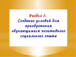 Раздел 3. Создание условий для приобретения обучающимися позитивного социальн
