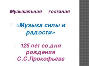 Музыкальная гостиная «Музыка силы и радости» 125 лет со дня рождения С.С.Прок