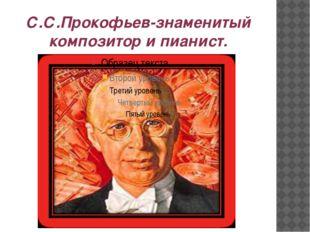 С.С.Прокофьев-знаменитый композитор и пианист.