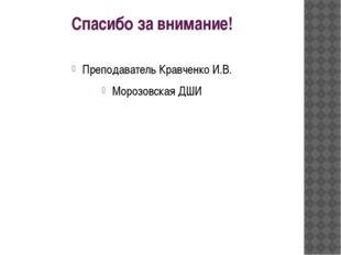 Спасибо за внимание! Преподаватель Кравченко И.В. Морозовская ДШИ