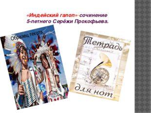 «Индейский галоп»-сочинение 5-летнего Серёжи Прокофьева.