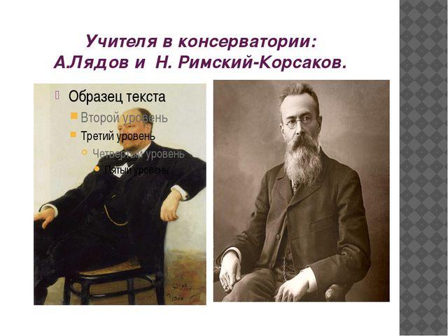 Учителя в консерватории: А.Лядов и Н. Римский-Корсаков.