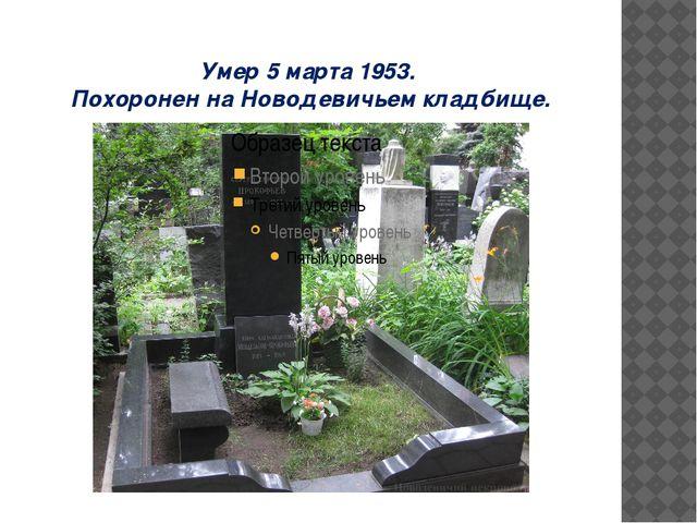 Умер 5 марта 1953. Похоронен на Новодевичьем кладбище.