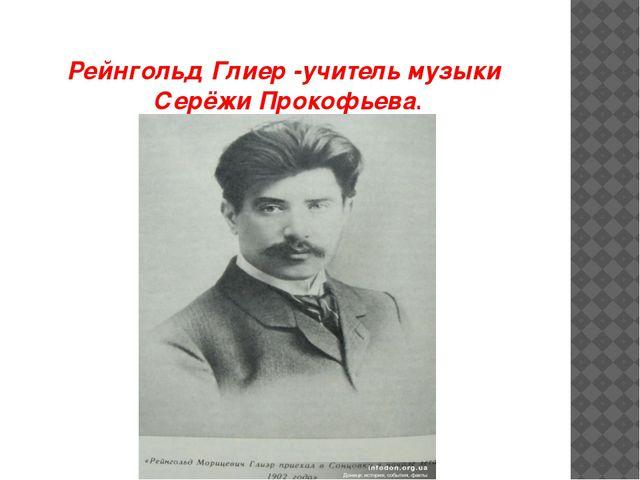 Рейнгольд Глиер -учитель музыки Серёжи Прокофьева.
