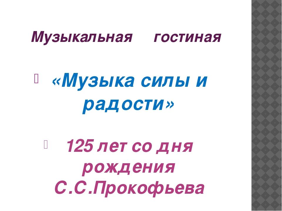 Музыкальная гостиная «Музыка силы и радости» 125 лет со дня рождения С.С.Прок...