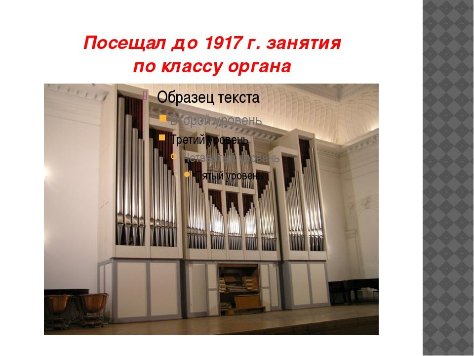 Посещал до 1917 г. занятия по классу органа