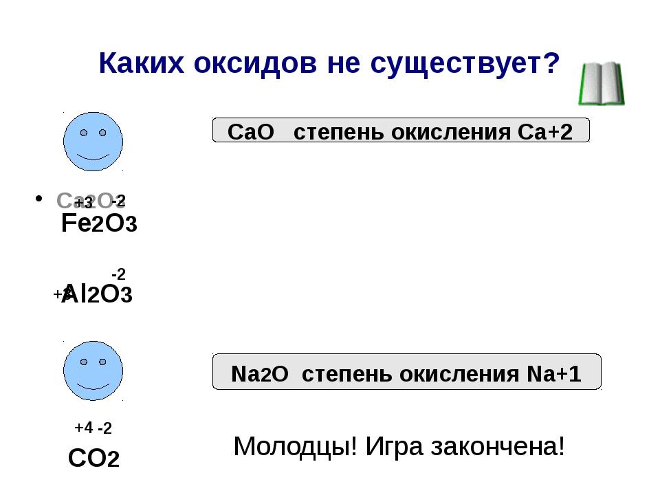 Каких оксидов не существует? Сa2O3 CaO степень окисления Ca+2 Fe2O3 Al2O3 NaO...