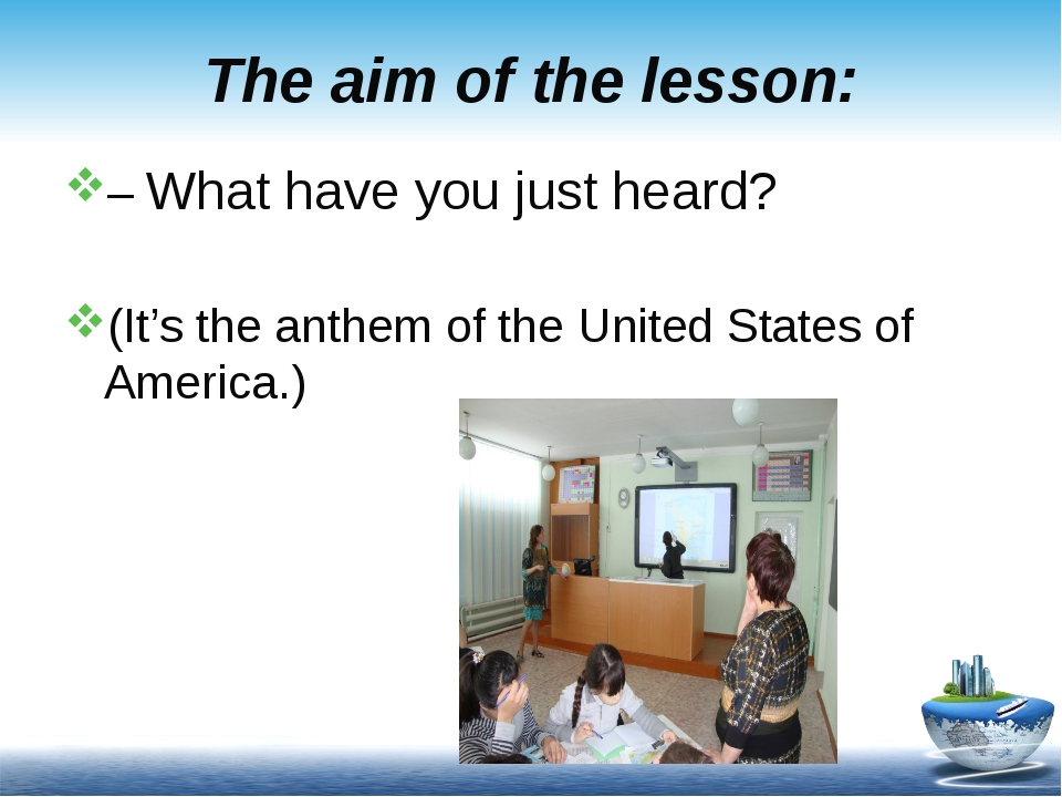 The aim of the lesson: – What have you just heard? (It's the anthem of the Un...
