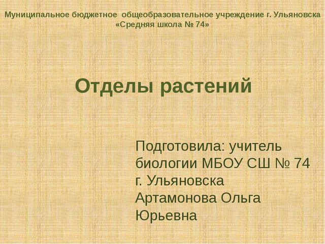 Отделы растений Подготовила: учитель биологии МБОУ СШ № 74 г. Ульяновска Арта...
