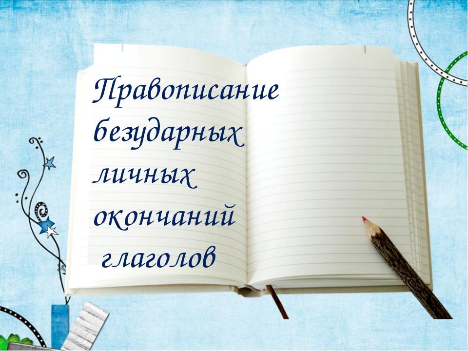 Правописание безударных личных окончаний глаголов