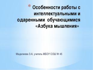 Мадалиева З.А, учитель МБОУ СОШ № 45 Особенности работы с интеллектуальными и